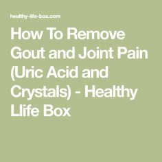 How To Remove Gout and Joint Pain (Uric Acid and Crystals) - Healthy Llife Box