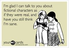 Used to have a friend willing to listen to my fictional characters... once.