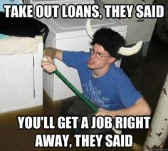 take out loans they said youll get a job right away they  - They said    College humor. XD