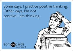 Some days, I practice positive thinking. Other days, I'm not positive I am thinking.