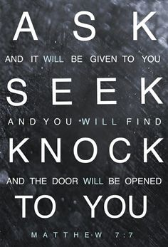 """""""Keep on asking, and you will receive what you ask for. Keep on seeking, and you will find. Keep on knocking, and the will be opened to you.""""   Matthew 7:7"""