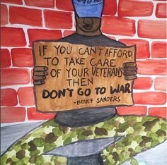 If you can't afford to take care of your Veterans, then don't go to war. --Bernie Sanders