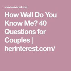 How Well Do You Know Me? 40 Questions for Couples   herinterest.com/