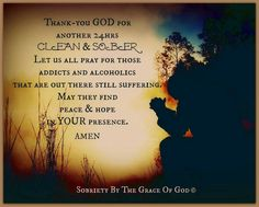 Thank you God for another 24 hours sober. Let us all pray for those Alcoholics that are out there still suffering. May they find peace & hope in your presence. Amen