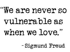 """We are never so vulnerable as when we love.""—Sigmund Freud"