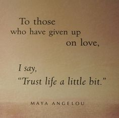 Maya Angelou is so great. I had given up...but now I'm just trusting in The Lord. It's just not His time, but it will be soon....and this far He's completely blown my mind. I did NOT see this coming...in a million years...I really did not see it coming at all. <3
