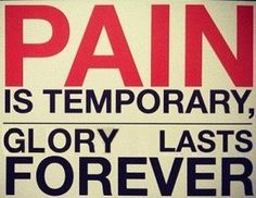 Pain is temporary. Glory lasts forever.