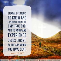 Eternal life means to know and experience you as the only true God, and to know and experience Jesus Christ, as the Son whom you have sent.  John 17:3 TPT
