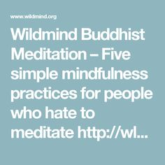 """Wildmind Buddhist Meditation  –  Five simple mindfulness practices for people who hate to meditate  http://wld.mn/2hQDIO2  """"Just to be clear, every moment of your life presents an opportunity to be mindful. You do not need to sit on a meditation cushion or visit a meditation center or an ashram to practice mindfulness."""""""