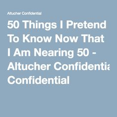 50 Things I Pretend To Know Now That I Am Nearing 50 - Altucher Confidential