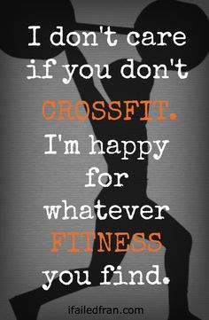 I Don't Care If You Don't CrossFit - A message from a #CrossFit lover saying that any #fitness is good fitness - via ifailedfran.com
