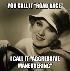 "You call it ""road rage,"" I call it ""aggressive maneuvering."""