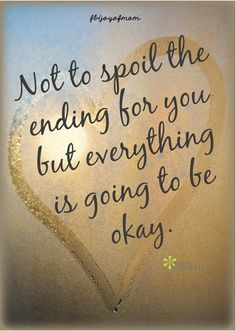 Not to spoil the ending for you but everything is going to be okay. <3 More beautiful inspiration on Joy of Mom! <3 https://www.facebook.com/joyofmom  #quotes #inspiration #inspirationalquotes #endings #joyofmom