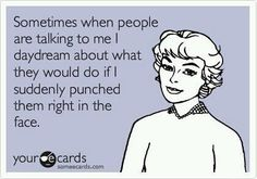 Sometimes when people are talking to me I daydream about what they would do if I suddenly punched them right in the face. #ecard