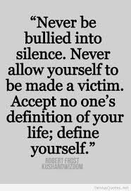 Never be bullied into silence. Never allow yourself to be made a victim. Accept no one's definition of your life; define yourself. <3 Robert Frost quotes