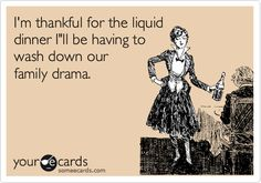 I'm thankful for the liquid dinner I'll be having to wash down our family drama.