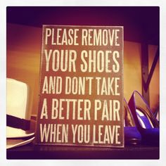 Please remove your shoes and don't take a better pair.