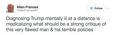 Diagnosing Trump mentally ill at a distance is medicalizing what should be a strong critique of this very flawed man & his terrible policies  ~ @AllenFrancesMD