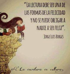 El verbo leer, como el verbo amar y el verbo soñar, no soporta 'el modo imperativo'. Yo siempre les aconsejé a mis estudiantes que si un libro los aburre lo dejen; que no lo lean porque es famoso, que no lean un libro porque es moderno, que no lean un libro porque es antiguo. La lectura debe ser una de las formas de la felicidad y no se puede obligar a nadie a ser feliz.  -Jorge Luis Borges.