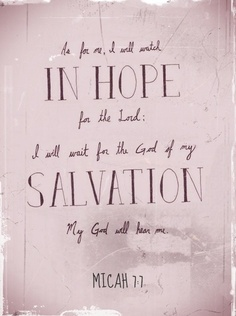 """""""As for me, I will watch in hope for the Lord; I will wait for the God of my salvation. My God will hear me."""" ~ Micah 7:7 ...5-26-14"""