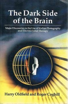 The Dark Side of the Brain: Major Discoveries in the Use of Kirlian Photography and Electrocrystal Therapy by Harry Oldfield, Roger Coghill