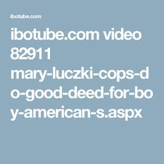 ibotube.com video 82911 mary-luczki-cops-do-good-deed-for-boy-american-s.aspx