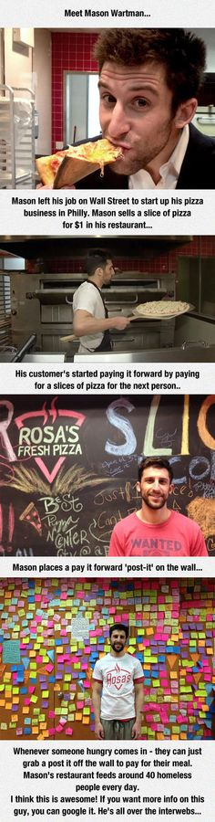 Good Pizza guy, Mason Wartman. Mason left his job on Wall Street to start up his pizza business in Philly. Mason sells a slice of pizza for $1 in his restaurant… His customer's started paying it forward by paying for a slices of pizza for the next person.. Whenever someone hungry comes in – they can just grab a post it off the wall to pay for their meal. Mason's restaurant feeds around 40 homeless people every day.