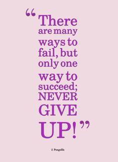 """There are many ways to fail, but only one way to succeed; NEVER GIVE UP!"" -J. Pangalila"
