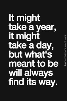 it might take a year, it might take a day. but what's meant to be will always find its way.