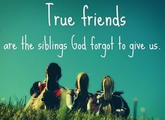 I love this!!! I never had siblings so my good friends are the siblings I never had. Life wouldn't be as good without my girlfriends to walk thru life with!!