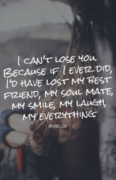 I can't lose you because if I ever did, I'd have lost my best friend, my soul mate, my smile, my laugh, my everything