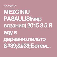 MEZGINIU PASAULIS(мир вязания) 2015 3 5 Я еду в деревню.пальто ''Богемы'': Дневник группы «ВЯЖЕМ ПО ОПИСАНИЮ»: Группы - женская социальная сеть myJulia.ru