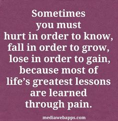 Sometimes you must hurt in order to know, fall in order to grow, lose in order to gain, because most of life's greatest lessons are learned through pain.  quotes.  wisdom.  advice.  life lessons.