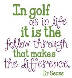 In golf as in life it is the follow through that makes the difference ... ~ Dr.Seuss  #Quotes #Golfquotes