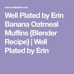 Well Plated by Erin Banana Oatmeal Muffins {Blender Recipe} | Well Plated by Erin