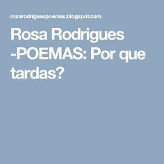Rosa Rodrigues -POEMAS: Por que tardas?