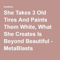 She Takes 3 Old Tires And Paints Them White, What She Creates Is Beyond Beautiful - MetaBlasts