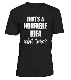 CHECK OUT OTHER AWESOME DESIGNS HERE!           That's is a Horrible Idea What Time Girl Cool Humor TShirt     This is my favorite shirt in my closest! It is simple, comfortable and fits great. I have already started buying them as gifts for friends and family because everyone loves mine.           TIP: If you buy 2 or more (hint: make a gift for someone or team up) you'll save quite a lot on shipping.           Guaranteed safe and secure checkout via:    Paypal | VISA | MASTER...