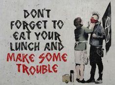 Don't forget to eat your lunch and make some trouble. Parce que derrière tout homme il y a une mère.