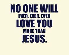 No one will ever, ever, ever, love you more than JESUS! http://www.GraceCentered.com.