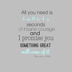 All you need is 20 seconds of insane courage, and I promise you something great will come of it.  -Benjamin Mee