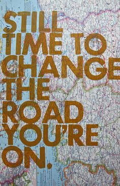 Still time to change the road you are on