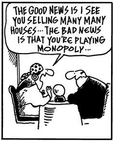 "Mid-Week Laugh! ""The good news is I see you selling many many houses... the bad news is that you're playing monopoly..."""