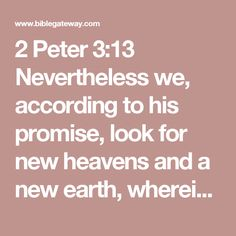 2 Peter 3:13 Nevertheless we, according to his promise, look for new heavens and a new earth, wherein dwelleth righteousness.