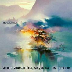 Go find yourself first, so you can also find me. Rumi/ Rumi Hugs