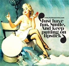 'Just have fun. Smile. And keep putting on lipstick.' This quote is almost my motto for life!