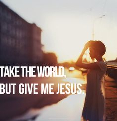 """""""take the world but give me Jesus."""" Lord I am in this world, but not of it. Help me day by day to live my life for You so that others may see Your Light in this dark world. Cool Words, Wise Words, Give Me Jesus, In Christ Alone, How He Loves Us, All That Matters, Jesus Freak, Walk By Faith, Blind Faith"""