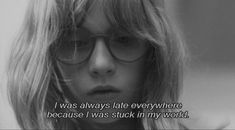 """""""I was always late everywhere because i was stuck in my world"""""""
