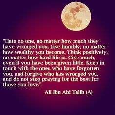 Wise words from Sayiddina Ali ibn Abi Talib r.a. so hard to live by this words but if someone wants to be happy they won't be so hard.