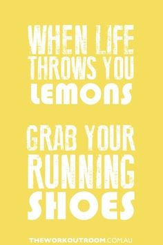 When life throws you lemons, grab your running shoes.